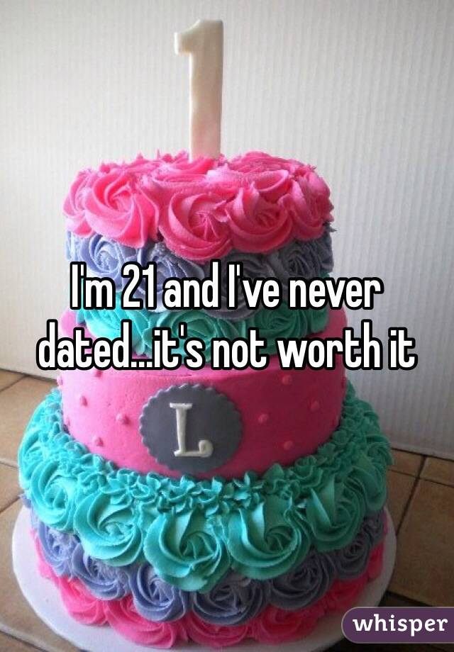 I'm 21 and I've never dated...it's not worth it
