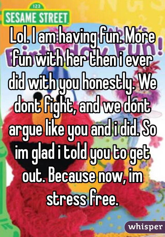 Lol. I am having fun. More fun with her then i ever did with you honestly. We dont fight, and we dont argue like you and i did. So im glad i told you to get out. Because now, im stress free.