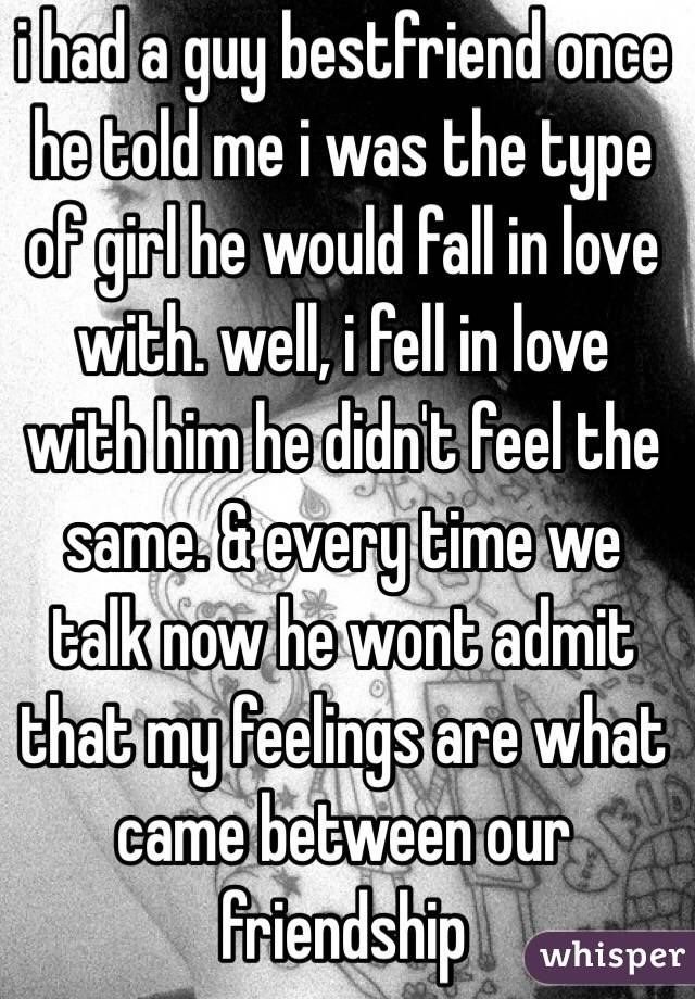 i had a guy bestfriend once he told me i was the type of girl he would fall in love with. well, i fell in love with him he didn't feel the same. & every time we talk now he wont admit that my feelings are what came between our friendship