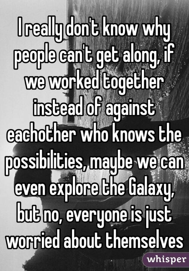 I really don't know why people can't get along, if we worked together instead of against eachother who knows the possibilities, maybe we can even explore the Galaxy, but no, everyone is just worried about themselves