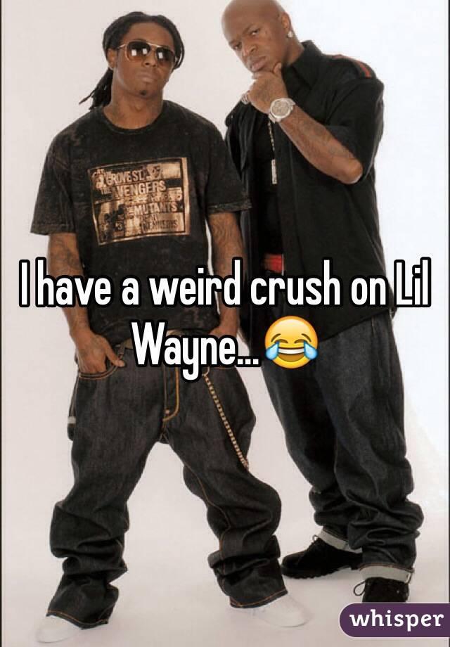I have a weird crush on Lil Wayne…😂