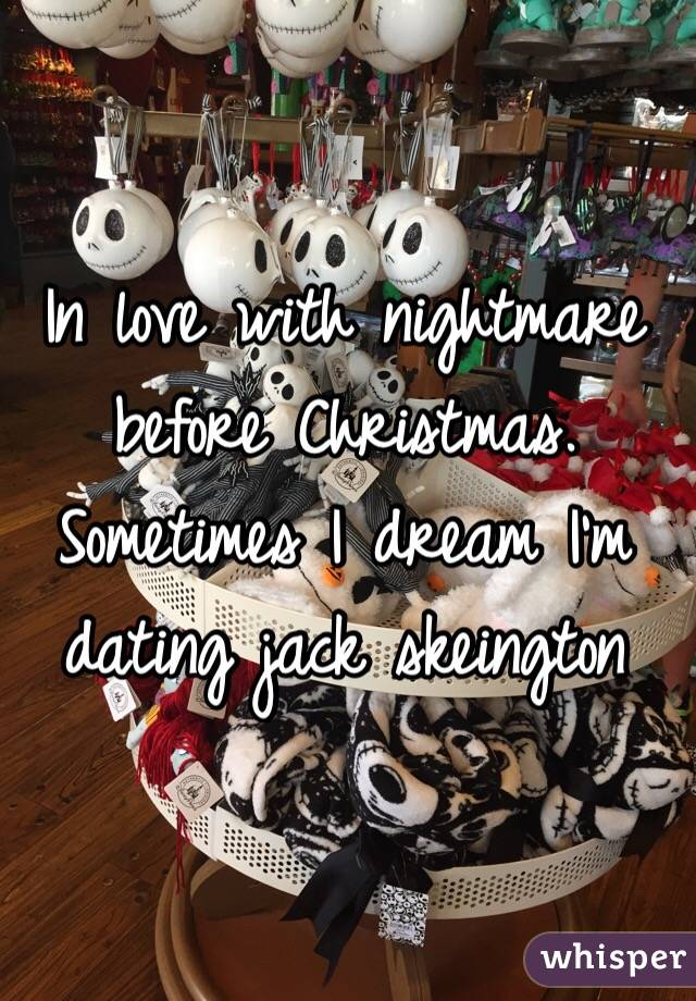 In love with nightmare before Christmas. Sometimes I dream I'm dating jack skeington