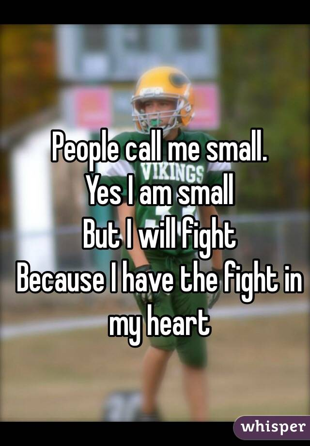 People call me small.  Yes I am small  But I will fight  Because I have the fight in my heart