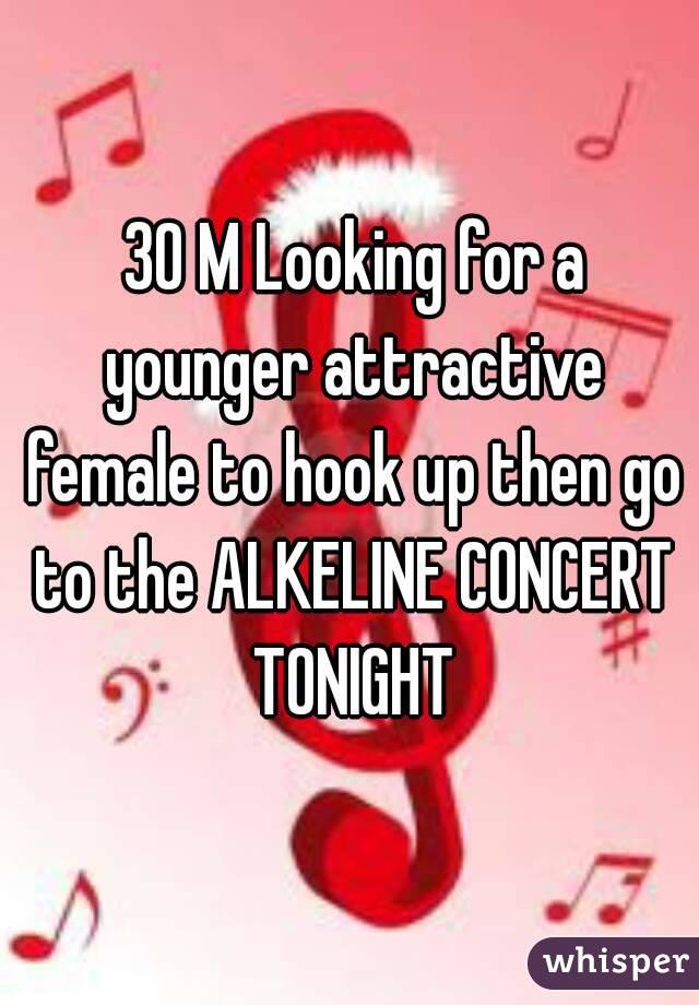 30 M Looking for a younger attractive female to hook up then go to the ALKELINE CONCERT TONIGHT