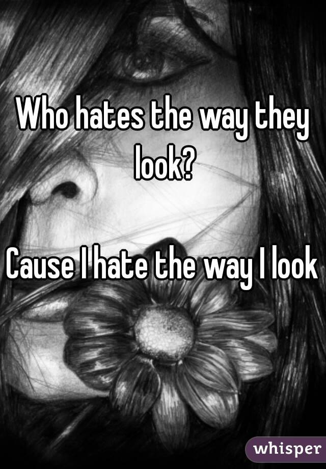 Who hates the way they look?  Cause I hate the way I look