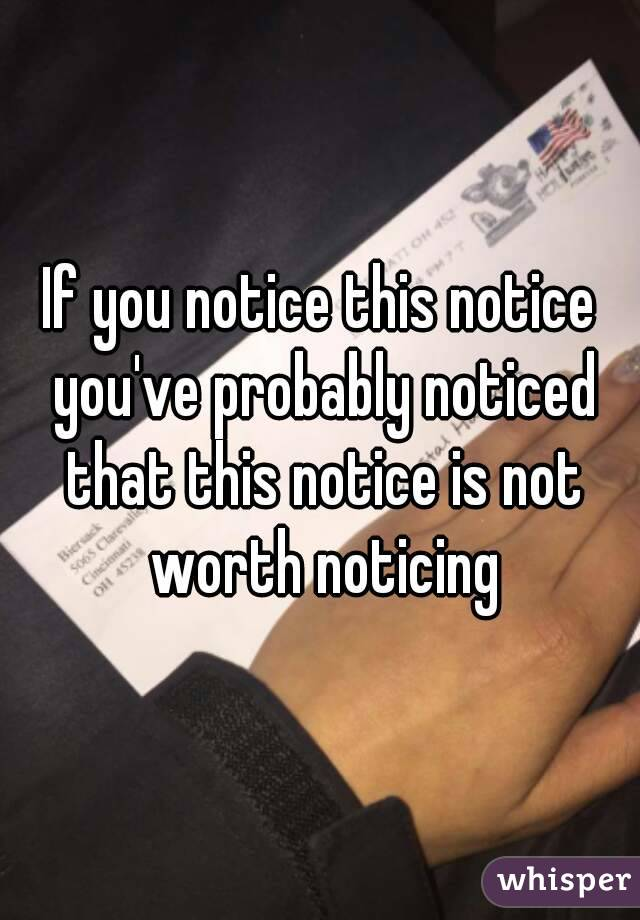 If you notice this notice you've probably noticed that this notice is not worth noticing