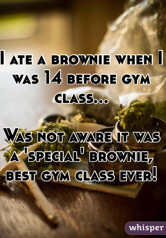 I ate a brownie when I was 14 before gym class...   Was not aware it was a 'special' brownie, best gym class ever!