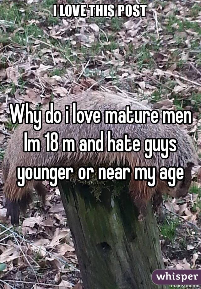 Why do i love mature men  Im 18 m and hate guys younger or near my age