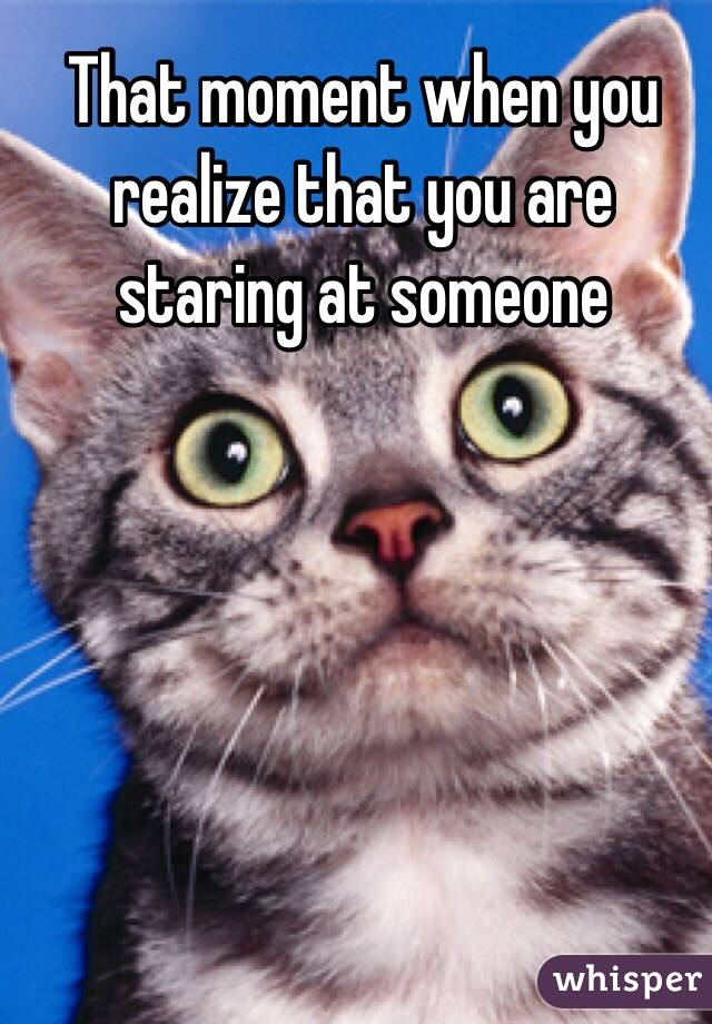 That moment when you realize that you are staring at someone