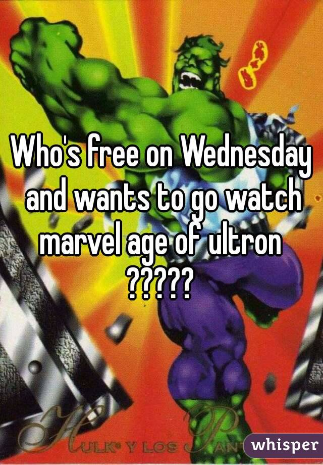Who's free on Wednesday and wants to go watch marvel age of ultron  ?????