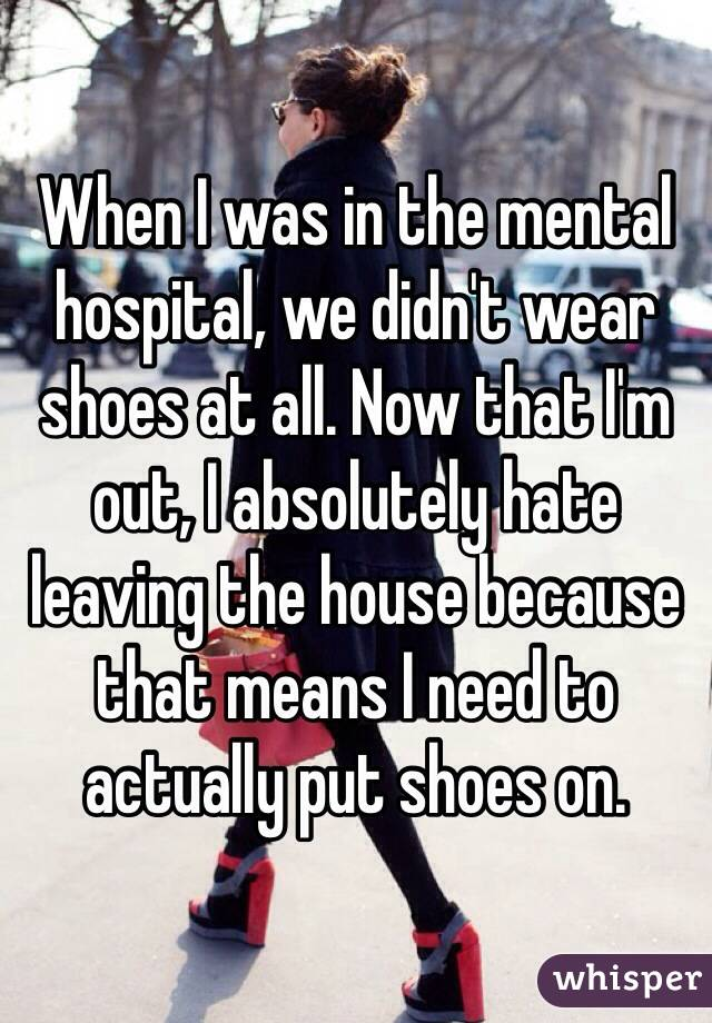 When I was in the mental hospital, we didn't wear shoes at all. Now that I'm out, I absolutely hate leaving the house because that means I need to actually put shoes on.