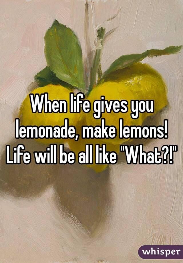 "When life gives you lemonade, make lemons! Life will be all like ""What?!"""