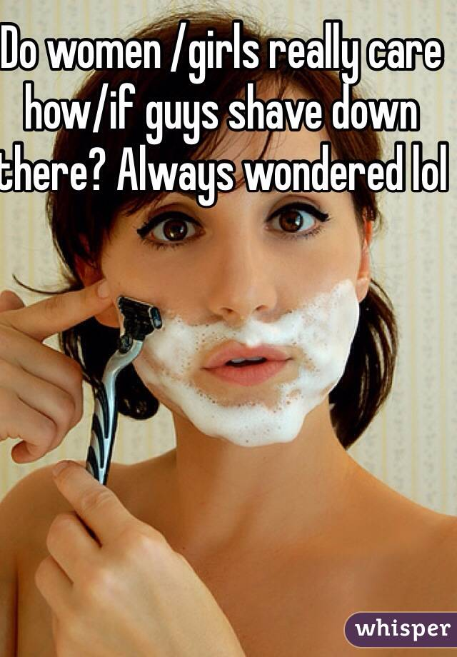 Do women /girls really care how/if guys shave down there? Always wondered lol