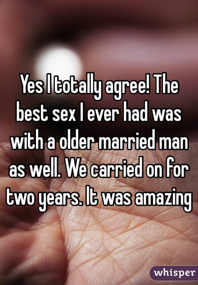 Yes I totally agree! The best sex I ever had was with a older married man as well. We carried on for two years. It was amazing