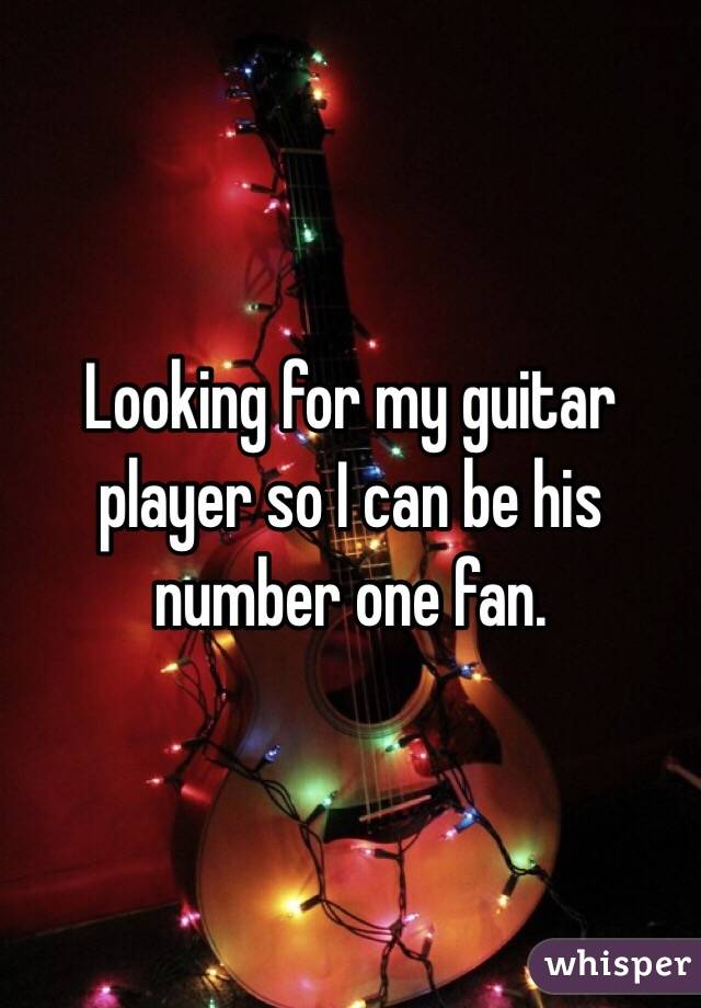 Looking for my guitar player so I can be his number one fan.