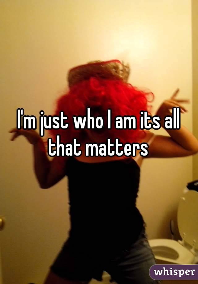 I'm just who I am its all that matters