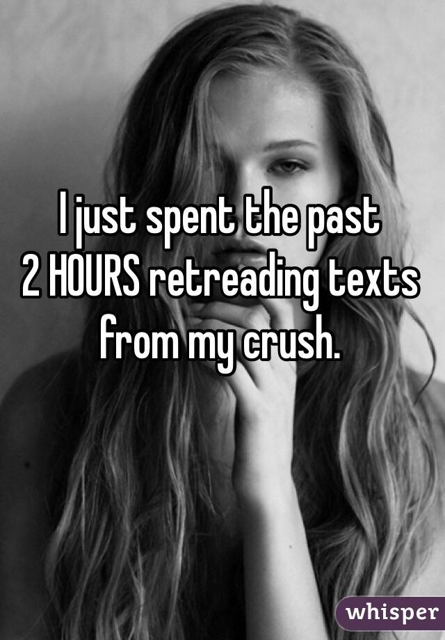 I just spent the past  2 HOURS retreading texts from my crush.