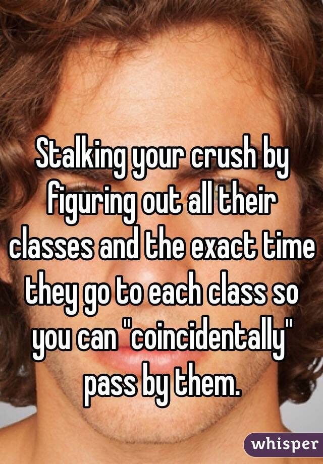 "Stalking your crush by figuring out all their classes and the exact time they go to each class so you can ""coincidentally"" pass by them."