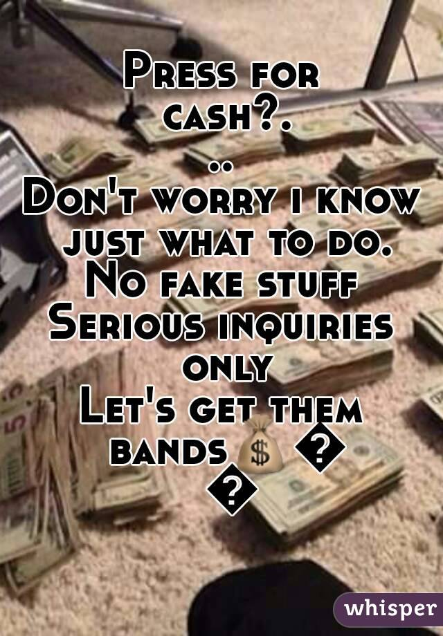 Press for cash?... Don't worry i know just what to do. No fake stuff Serious inquiries only Let's get them bands💰💰💰