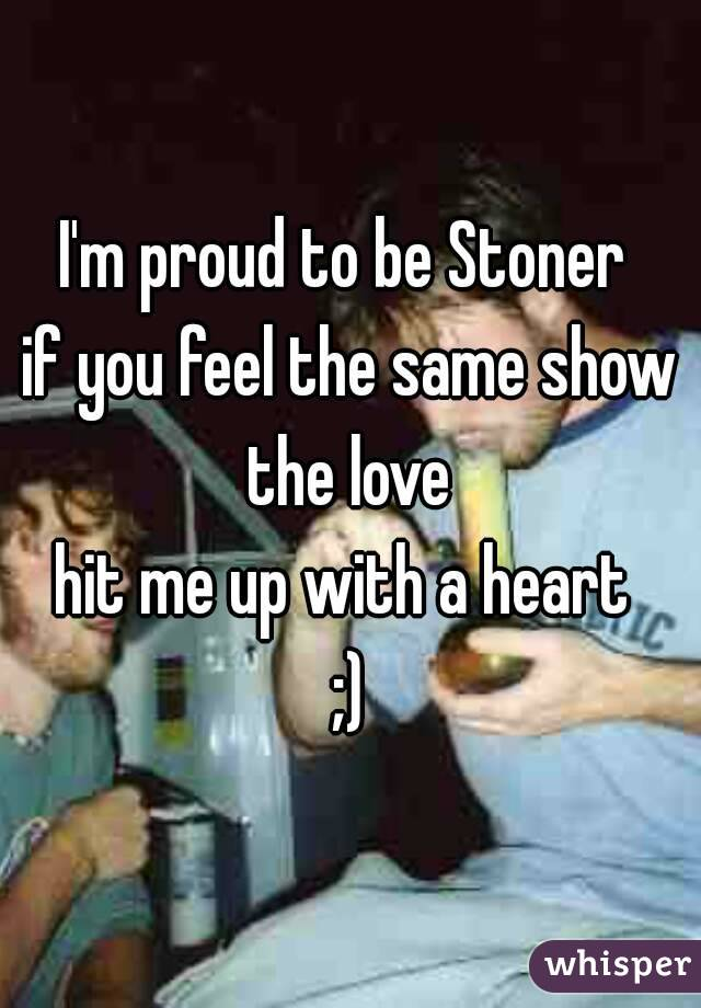 I'm proud to be Stoner  if you feel the same show the love  hit me up with a heart  ;)