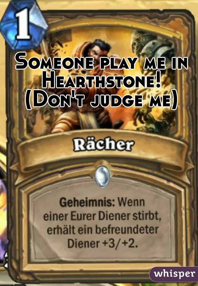 Someone play me in Hearthstone!  (Don't judge me)