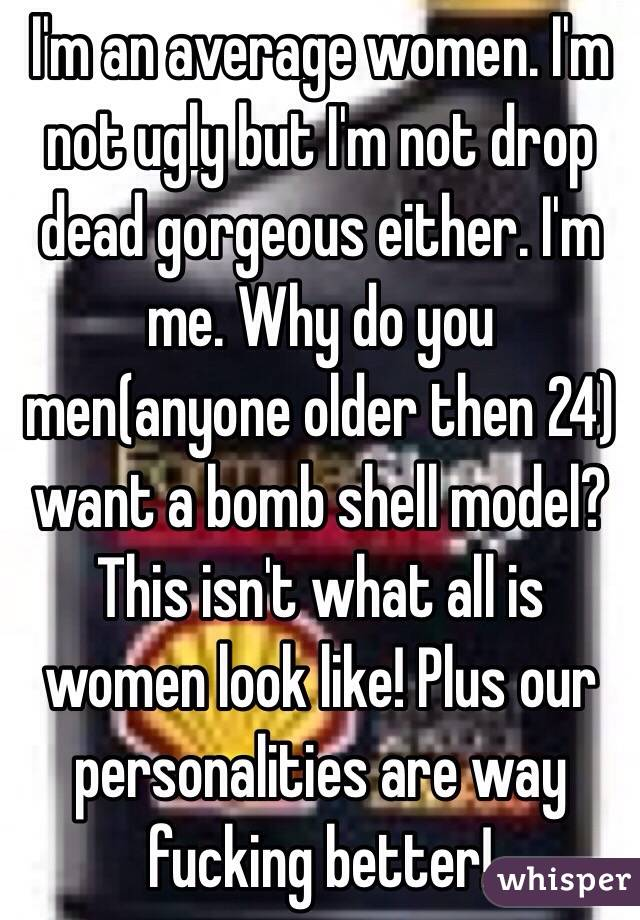 I'm an average women. I'm not ugly but I'm not drop dead gorgeous either. I'm me. Why do you men(anyone older then 24) want a bomb shell model? This isn't what all is women look like! Plus our personalities are way fucking better!