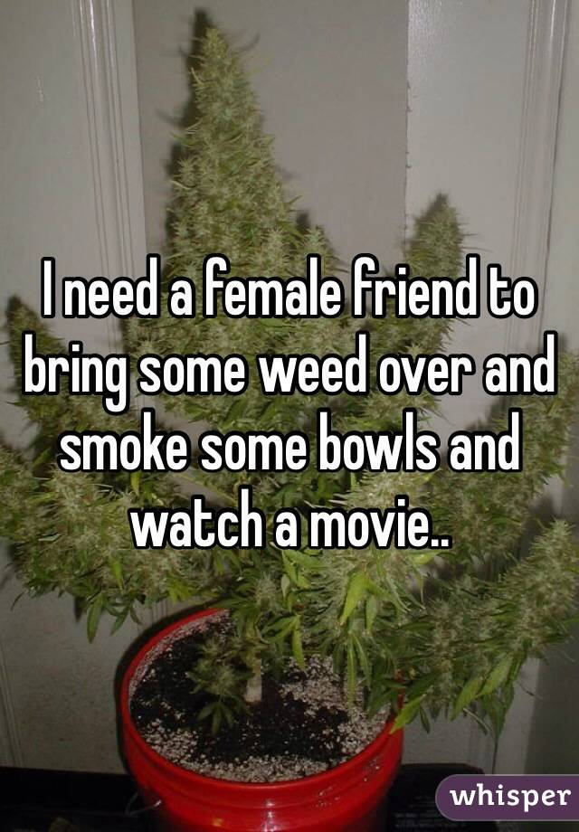 I need a female friend to bring some weed over and smoke some bowls and watch a movie..