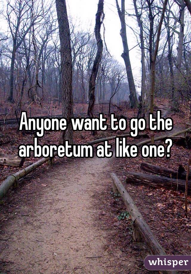 Anyone want to go the arboretum at like one?