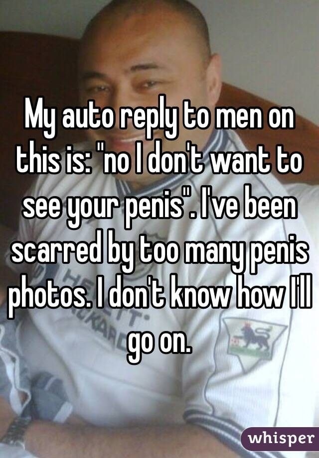 """My auto reply to men on this is: """"no I don't want to see your penis"""". I've been scarred by too many penis photos. I don't know how I'll go on."""