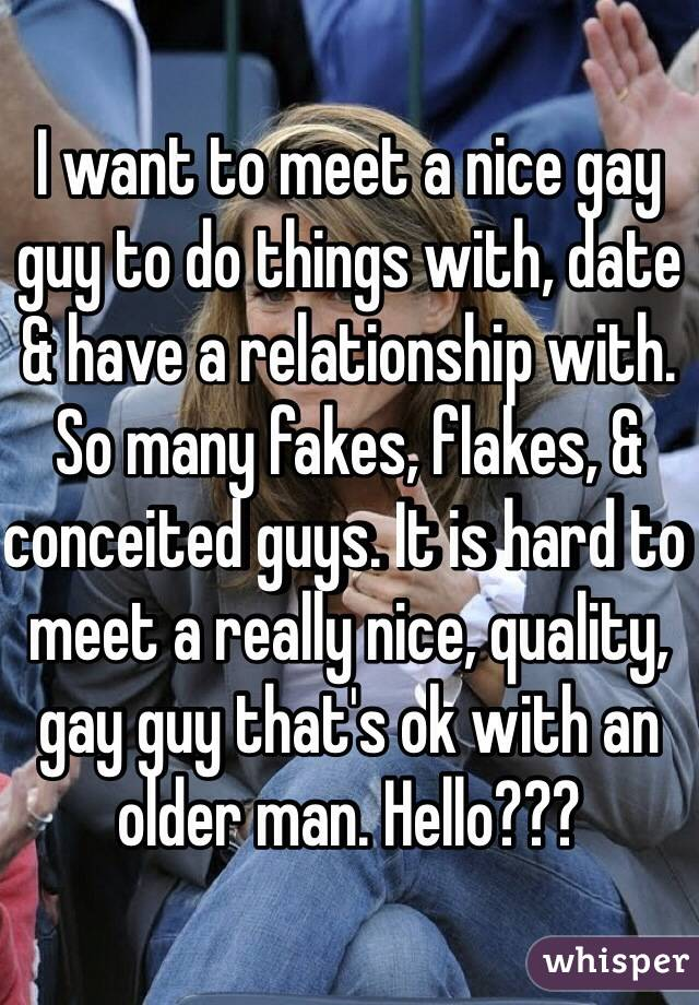 I want to meet a nice gay guy to do things with, date & have a relationship with. So many fakes, flakes, & conceited guys. It is hard to meet a really nice, quality, gay guy that's ok with an older man. Hello???