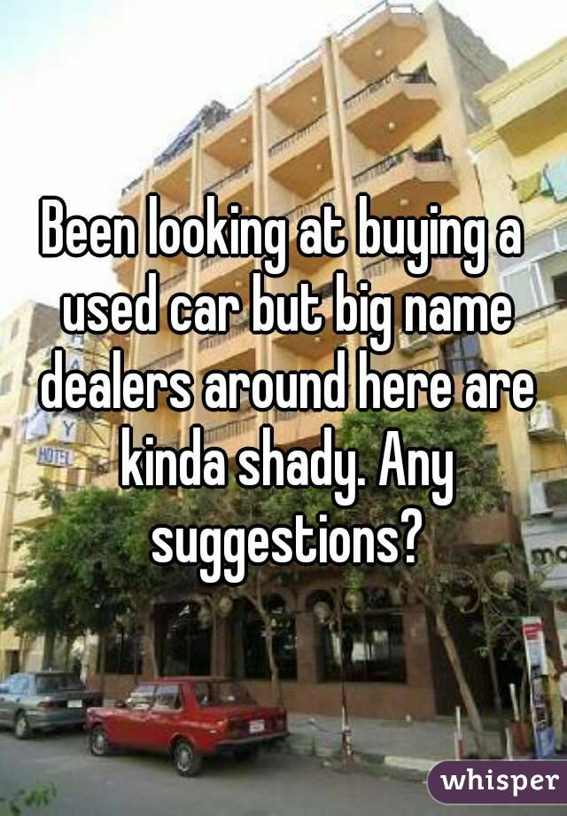 Been looking at buying a used car but big name dealers around here are kinda shady. Any suggestions?