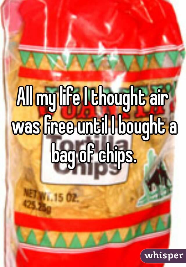 All my life I thought air was free until I bought a bag of chips.