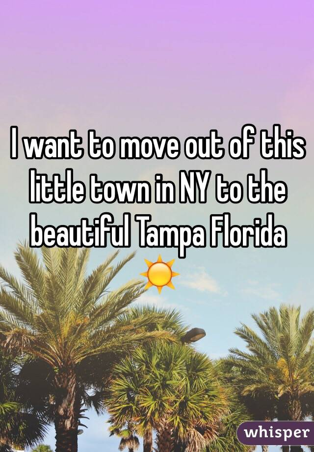 I want to move out of this little town in NY to the beautiful Tampa Florida ☀️