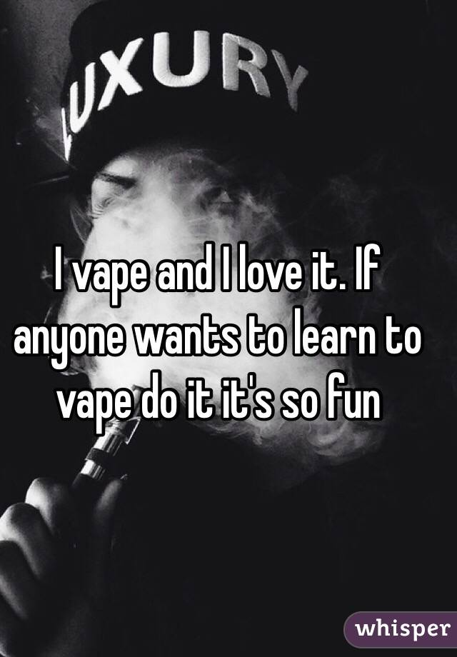 I vape and I love it. If anyone wants to learn to vape do it it's so fun