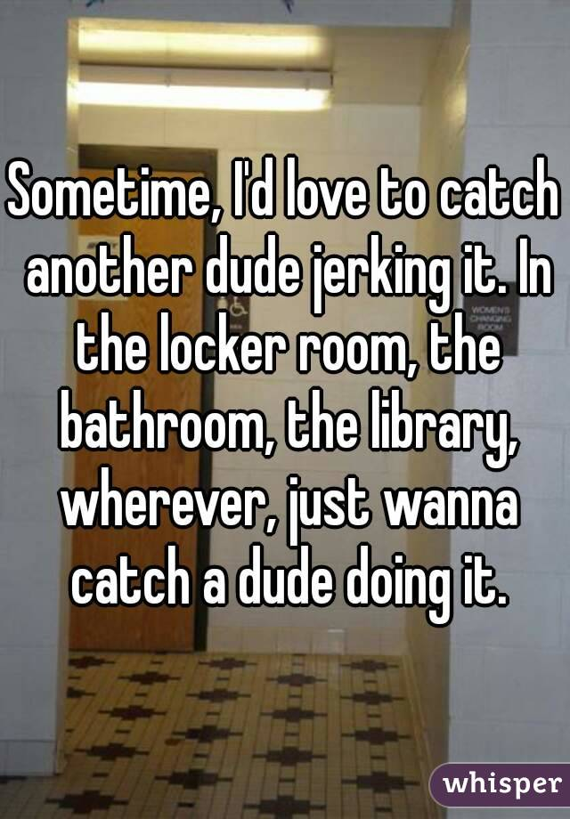 Sometime, I'd love to catch another dude jerking it. In the locker room, the bathroom, the library, wherever, just wanna catch a dude doing it.