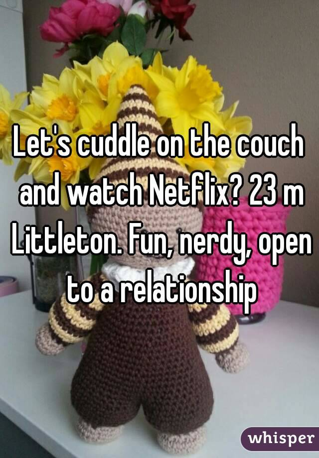 Let's cuddle on the couch and watch Netflix? 23 m Littleton. Fun, nerdy, open to a relationship