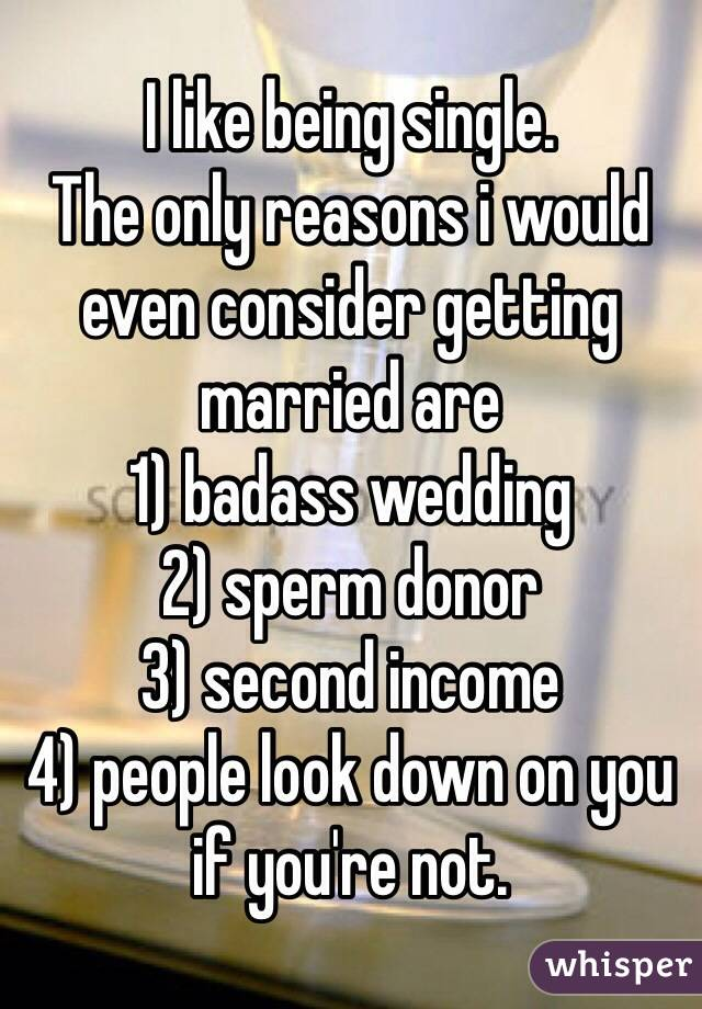 I like being single.  The only reasons i would even consider getting married are 1) badass wedding 2) sperm donor 3) second income 4) people look down on you if you're not.