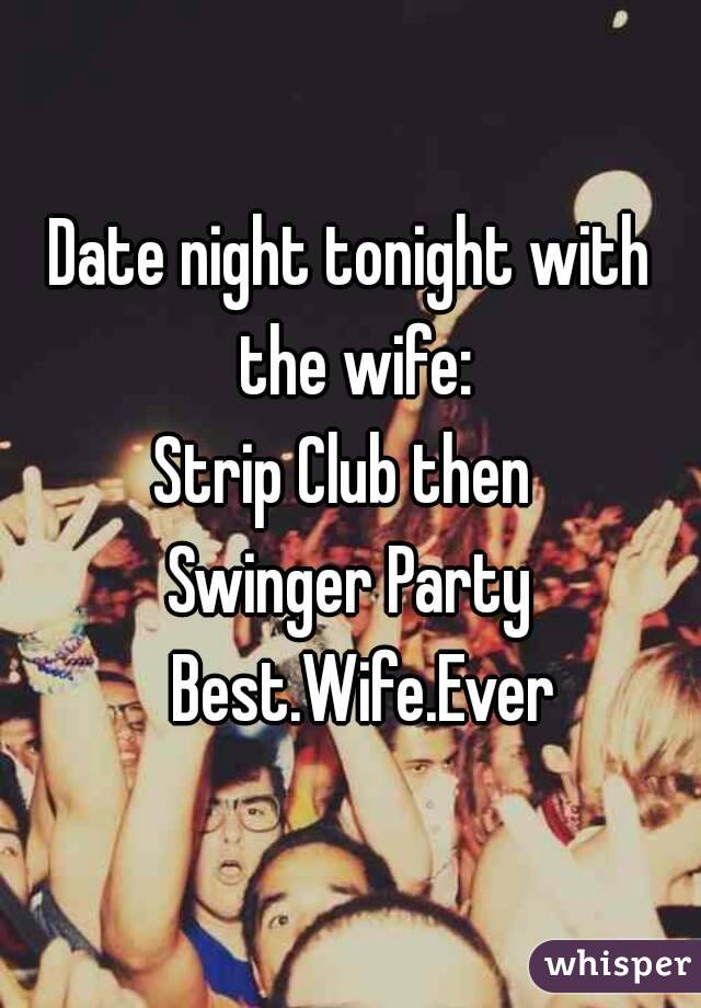 Date night tonight with the wife: Strip Club then  Swinger Party   Best.Wife.Ever