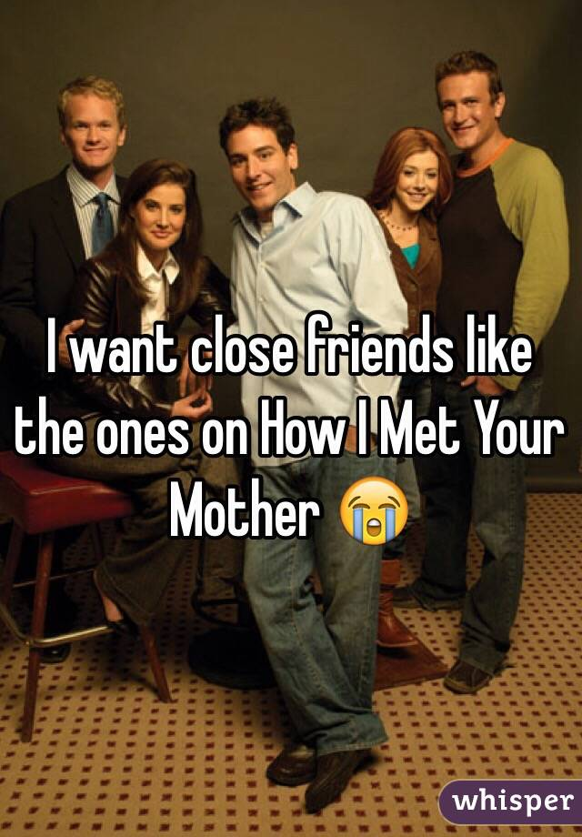 I want close friends like the ones on How I Met Your Mother 😭