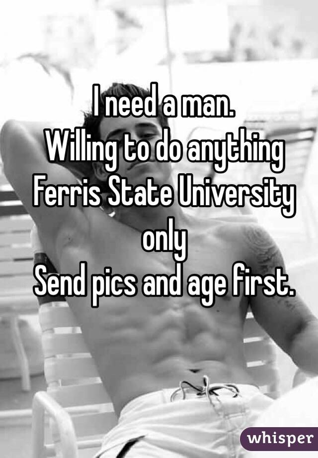 I need a man. Willing to do anything  Ferris State University only  Send pics and age first.