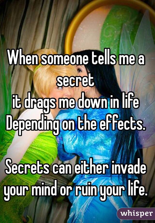 When someone tells me a secret  it drags me down in life Depending on the effects.  Secrets can either invade your mind or ruin your life.