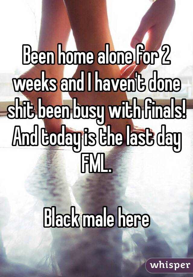 Been home alone for 2 weeks and I haven't done shit been busy with finals! And today is the last day FML.   Black male here