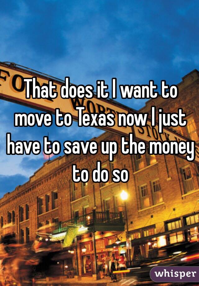 That does it I want to move to Texas now I just have to save up the money to do so