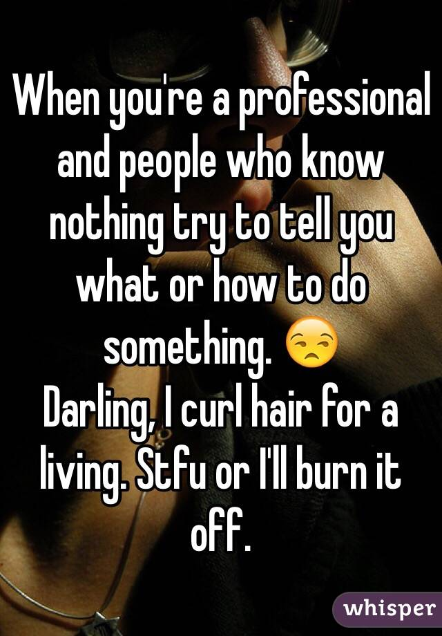 When you're a professional and people who know nothing try to tell you what or how to do something. 😒  Darling, I curl hair for a living. Stfu or I'll burn it off.