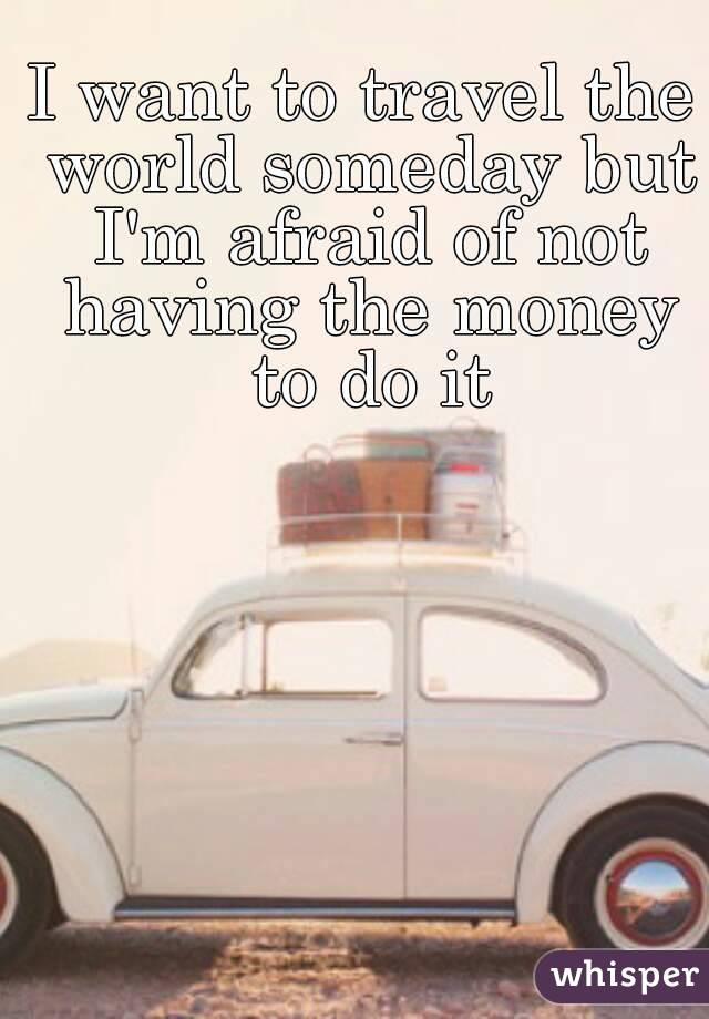 I want to travel the world someday but I'm afraid of not having the money to do it