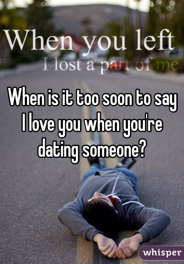 When is it too soon to say I love you when you're dating someone?