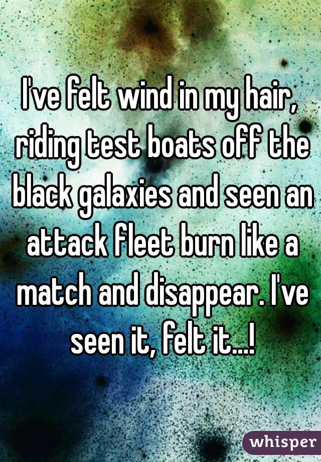 I've felt wind in my hair, riding test boats off the black galaxies and seen an attack fleet burn like a match and disappear. I've seen it, felt it…!