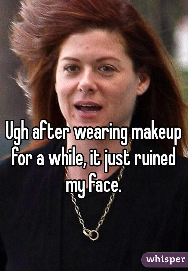 Ugh after wearing makeup for a while, it just ruined my face.