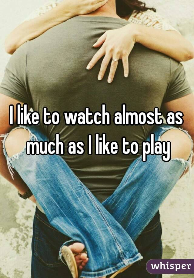 I like to watch almost as much as I like to play