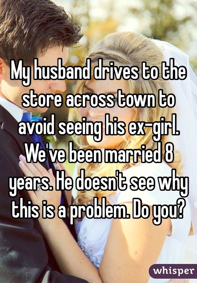 My husband drives to the store across town to avoid seeing his ex-girl. We've been married 8 years. He doesn't see why this is a problem. Do you?